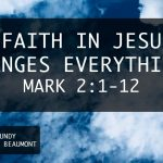 """""""Faith in Jesus Changes Everything"""" Mark 2:1-12"""